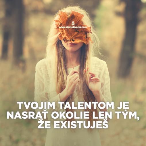 Tvojim talentom je nasrať okolie len tým, že existuješ