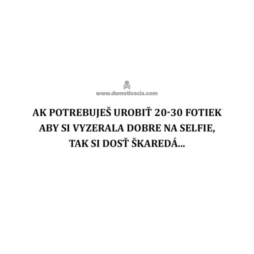 Ak potrebuješ urobiť 20-30 fotiek, aby si vyzerala dobre na selfie, tak si dosť škaredá...