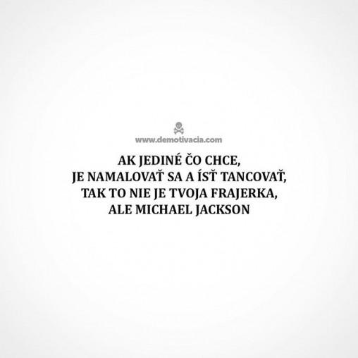 Ak jediné čo chce je namaľovať sa a ísť tancovať, tak to nie je tvoja frajerka, ale Michael Jackson