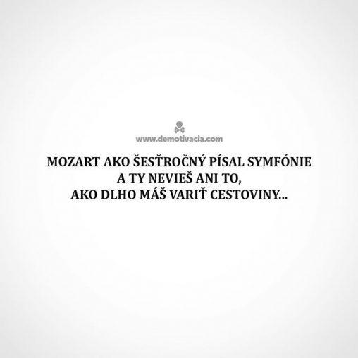 Mozart ako šesťročný písal symfónie a ty nevieš ani to, ako dlho máš variť cestoviny...