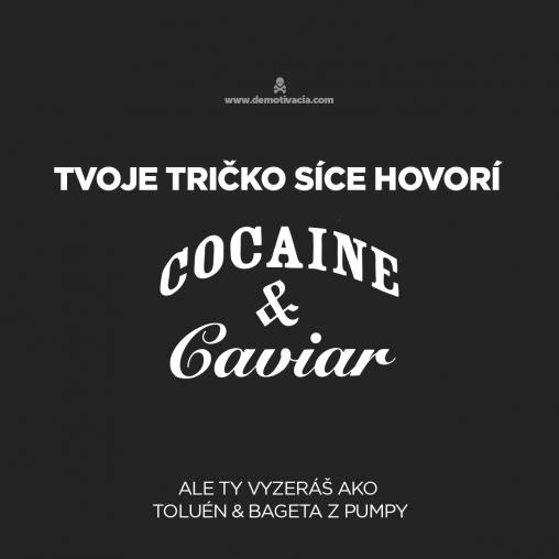 Tvoje tričko síce hovorí Cocaine&Caviar, ale tvoja tvár vyzerá ako Toluén&Bageta z pumpy