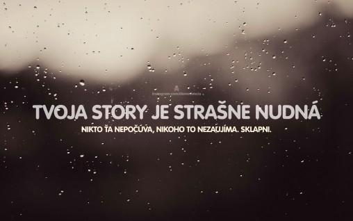 Tvoja story je strašne nudná. Nikoho nezaujíma. Sklapni