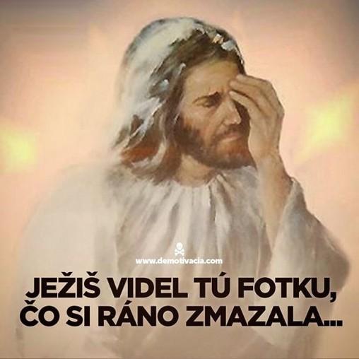 Ježiš videl tú fotku, čo si ráno zmazala