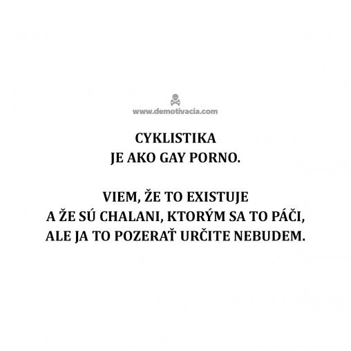 Cyklistika je ako gay porno. Viem, že to existuje a sú chalani, ktorým sa to páči, ale ja to pozerať určite nebudem.